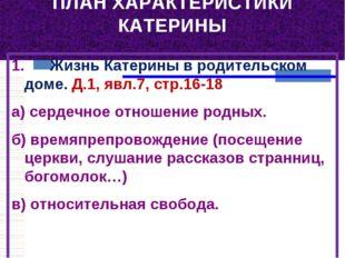 ПЛАН ХАРАКТЕРИСТИКИ КАТЕРИНЫ 1. Жизнь Катерины в родительском доме. Д.1,