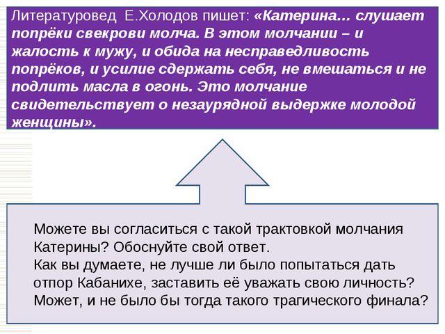 Литературовед Е.Холодов пишет: «Катерина… слушает попрёки свекрови молча. В э...