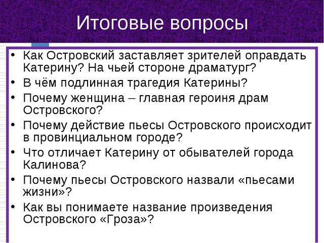 Итоговые вопросы Как Островский заставляет зрителей оправдать Катерину? На чь...