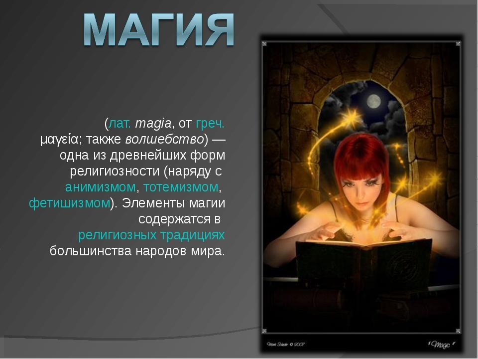 Ма́гия (лат.magia, от греч. μαγεία; также волшебство)— одна из древнейших ф...