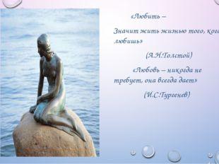 «Любить – Значит жить жизнью того, кого любишь» (А.Н.Толстой) «Любовь – нико