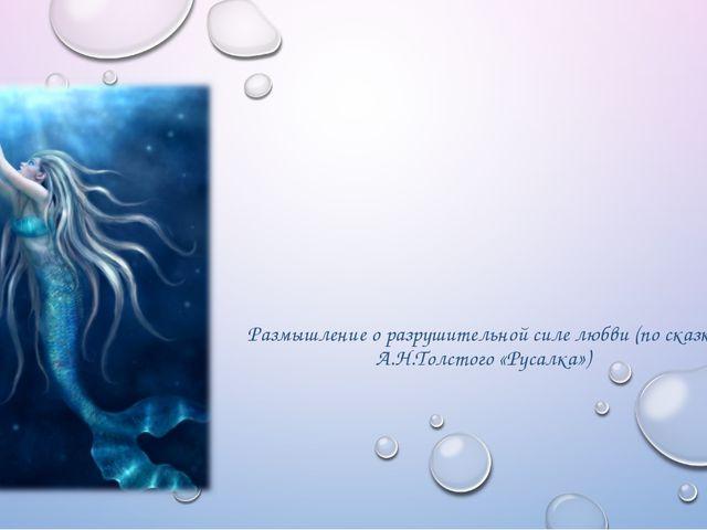 Размышление о разрушительной силе любви (по сказке А.Н.Толстого «Русалка»)