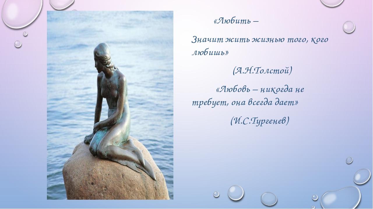«Любить – Значит жить жизнью того, кого любишь» (А.Н.Толстой) «Любовь – нико...