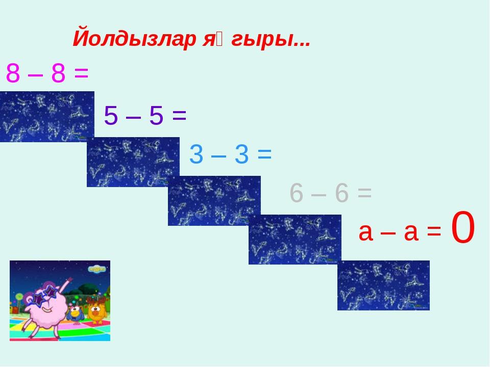 8 – 8 = 5 – 5 = 3 – 3 = 6 – 6 = а – а = 0 Йолдызлар яңгыры...