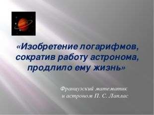 «Изобретение логарифмов, сократив работу астронома, продлило ему жизнь» Франц