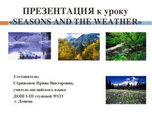 ПРЕЗЕНТАЦИЯ к уроку «SEASONS AND THE WEATHER» Составитель: Стрижонок Ирина Ви