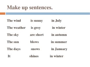 Make up sentences. The wind is sunny in July The weather is grey in winter Th