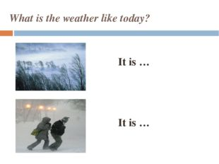 What is the weather like today? It is … It is …