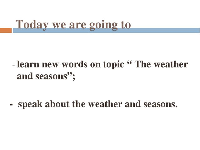 "Today we are going to - learn new words on topic "" The weather and seasons"";..."