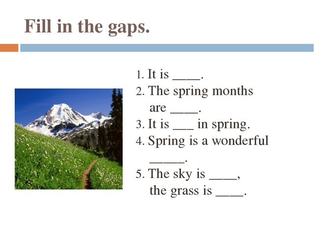 Fill in the gaps. 1. It is ____. 2. The spring months are ____. 3. It is ___...
