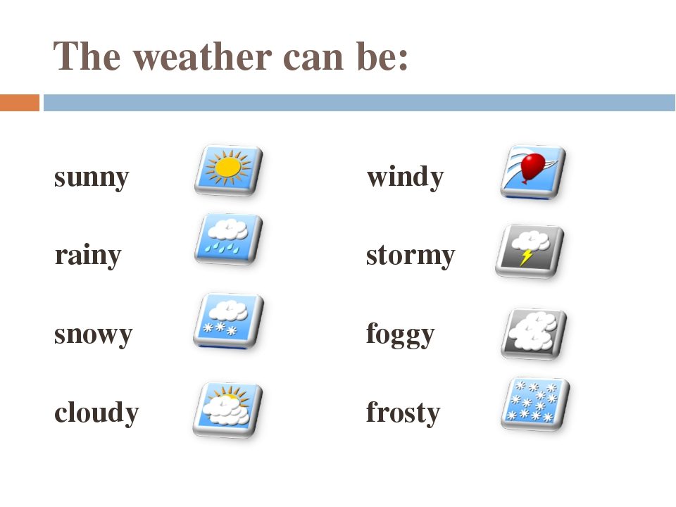 The weather can be: sunny rainy snowy cloudy windy stormy foggy frosty