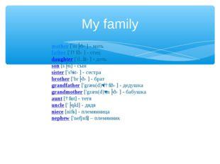My family mother ['mʌðə] - мать father ['fɑːðə] - отец daughter ['dɔːtə] - до