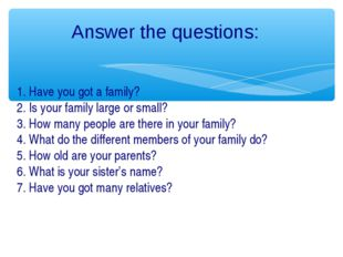 Answer the questions: 1. Have you got a family? 2. Is your family large or sm