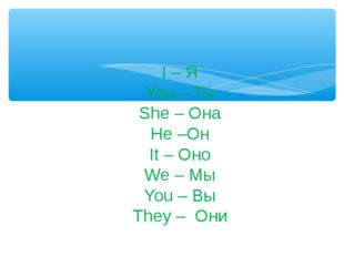 I – Я You – Ты She – Она He –Он It – Оно We – Мы You – Вы They – Они