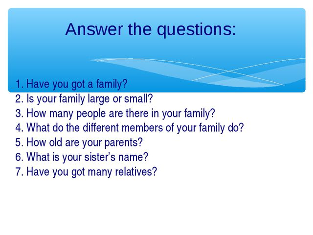 Answer the questions: 1. Have you got a family? 2. Is your family large or sm...