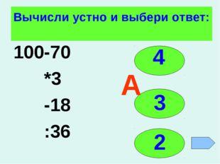 Вычисли устно и выбери ответ: 100-70 *3 -18 :36 4 3 2 А