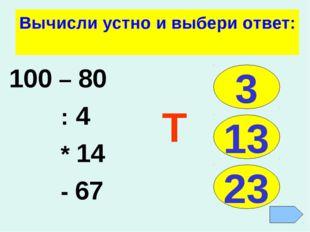 Вычисли устно и выбери ответ: 100 – 80 : 4 * 14 - 67 3 13 23 Т