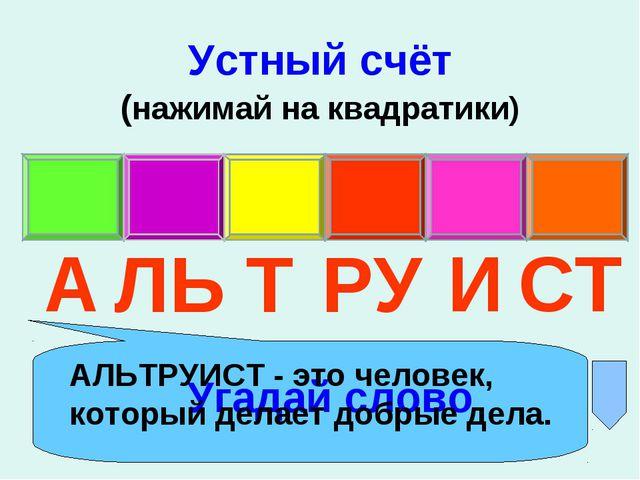 Устный счёт (нажимай на квадратики) Угадай слово А ЛЬ Т РУ И СТ АЛЬТРУИСТ - э...