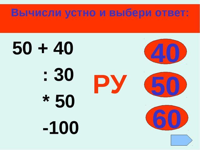 Вычисли устно и выбери ответ: 50 + 40 : 30 * 50 -100 40 50 60 РУ