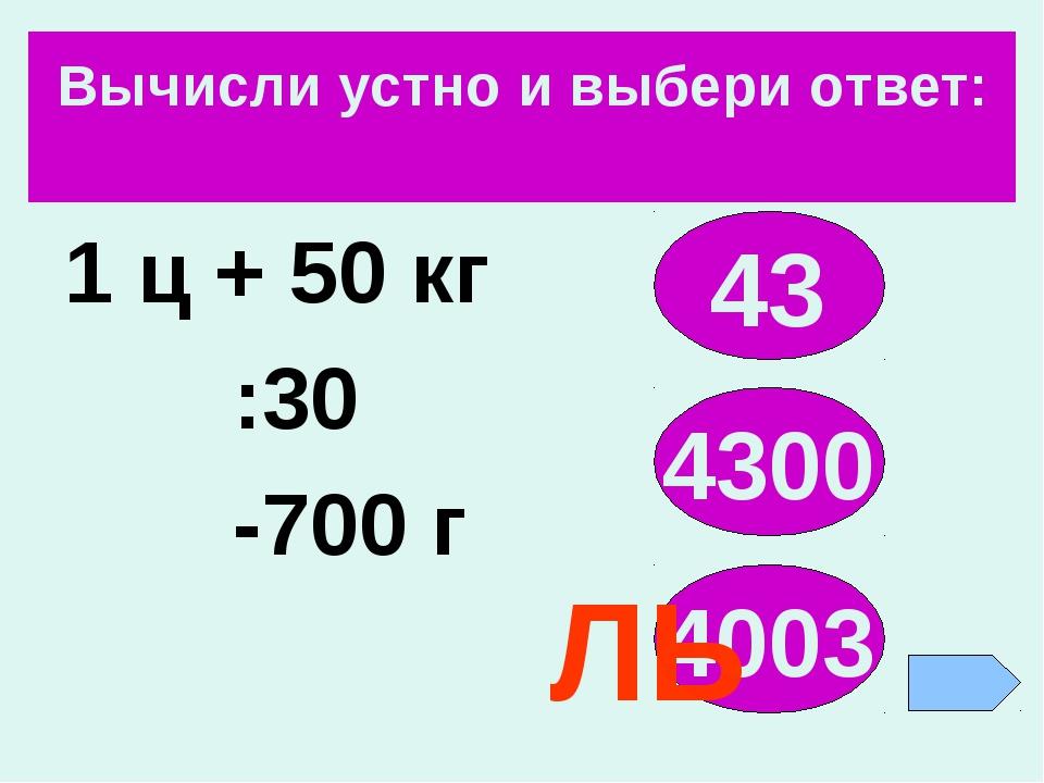 Вычисли устно и выбери ответ: 1 ц + 50 кг :30 -700 г 43 4300 4003 ЛЬ