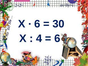Х ∙ 6 = 30 Х : 4 = 6