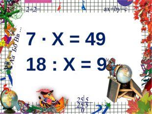 7 ∙ Х = 49 18 : Х = 9