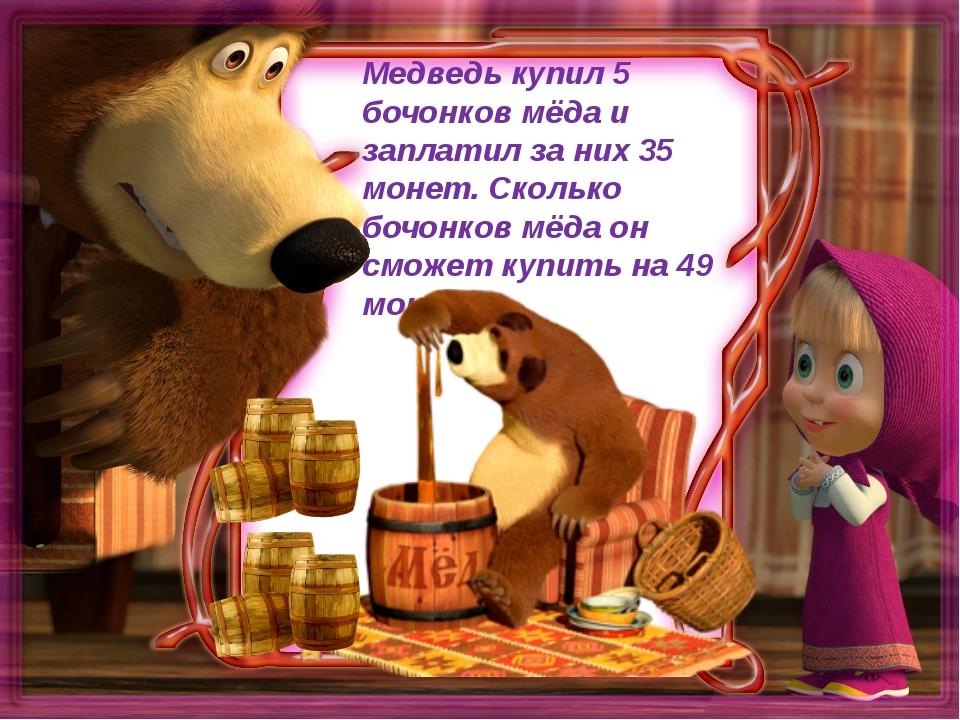 Медведь купил 5 бочонков мёда и заплатил за них 35 монет. Сколько бочонков м...