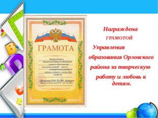 Награждена ГРАМОТОЙ Управления образования Орловского района за творческую р