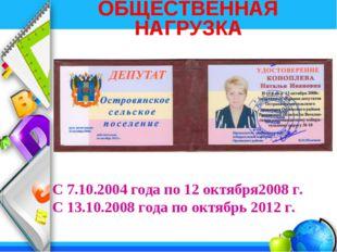 ОБЩЕСТВЕННАЯ НАГРУЗКА С 7.10.2004 года по 12 октября2008 г. С 13.10.2008 года
