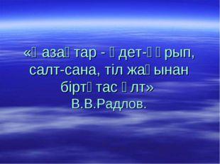 «Қазақтар - әдет-ғұрып, салт-сана, тіл жағынан біртұтас ұлт» В.В.Радлов.