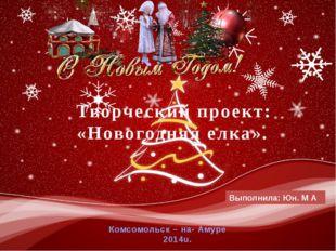 Выполнила: Юн. М А Комсомольск – на- Амуре 2014u. Творческий проект: «Новогод