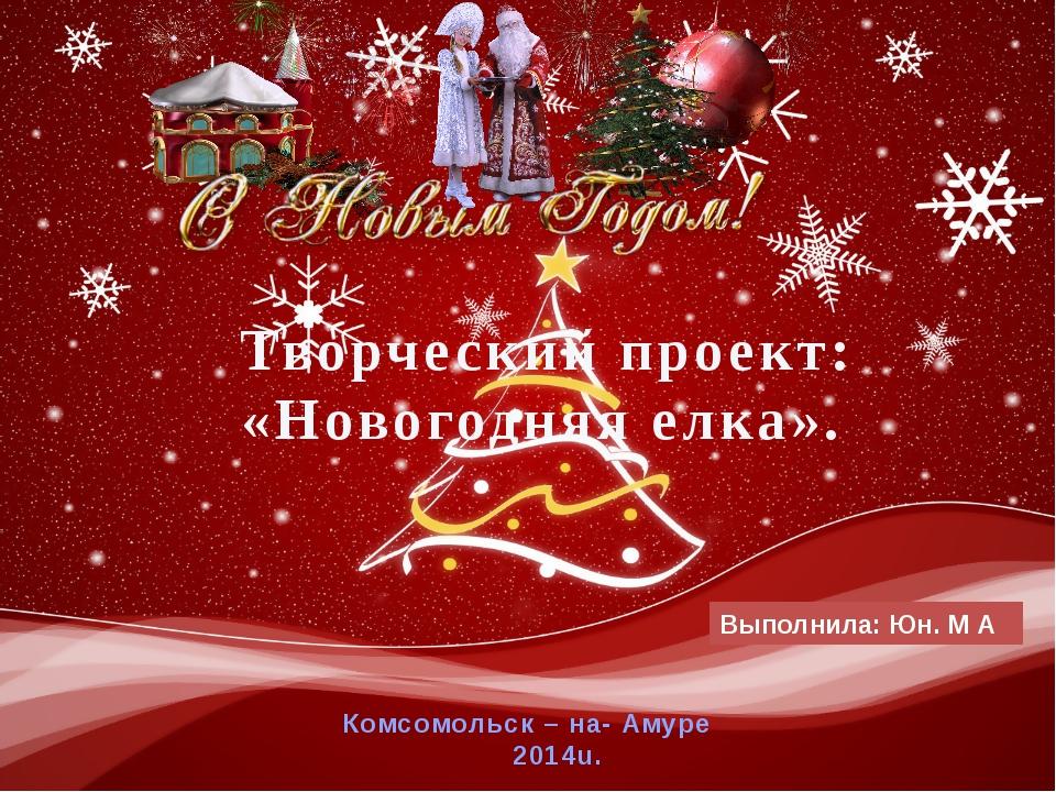 Выполнила: Юн. М А Комсомольск – на- Амуре 2014u. Творческий проект: «Новогод...