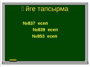 Үйге тапсырма №837 есеп №839 есеп №853 есеп