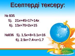 Есептерді тексеру: № 835 5). 21х+45=17+14x 6). 13х+70=2x+15 №836 5). 1,5х+8=3