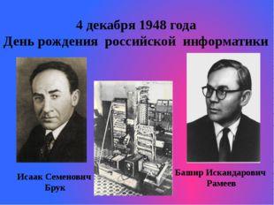 4 декабря 1948 года День рождения российской информатики Исаак Семенович Бр