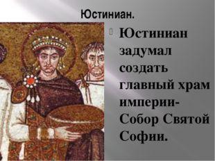 Юстиниан. Юстиниан задумал создать главный храм империи-Собор Святой Софии.