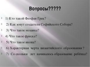 Вопросы????? 1) Кто такой Феофан Грек? 2) Как зовут создателя Софийского Собо