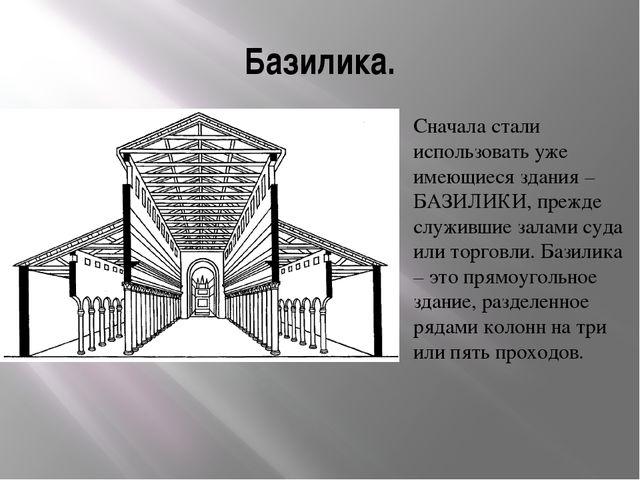 Базилика. Сначала стали использовать уже имеющиеся здания – БАЗИЛИКИ, прежде...