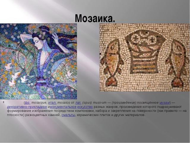 Мозаика. Моза́ика(фр.mosaïque,итал.mosaicoотлат.(opus) musivum—(прои...