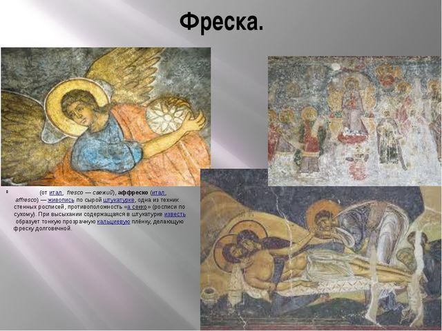 Фреска. Фре́ска(отитал.fresco—свежий),aффреско(итал.affresco)—живо...