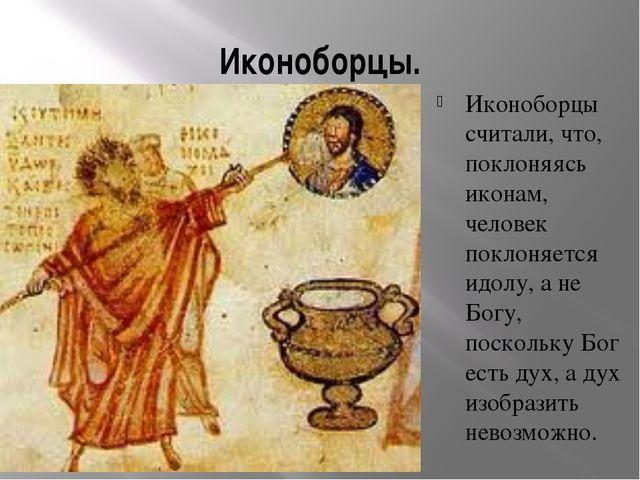 Иконоборцы. Иконоборцы считали, что, поклоняясь иконам, человек поклоняется и...