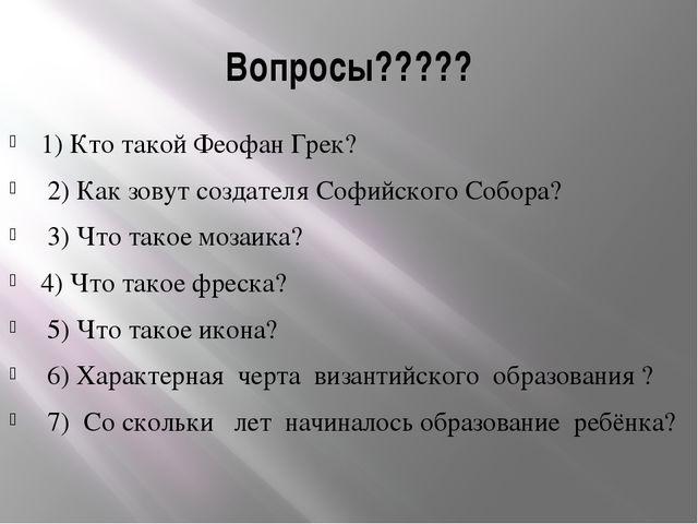 Вопросы????? 1) Кто такой Феофан Грек? 2) Как зовут создателя Софийского Собо...