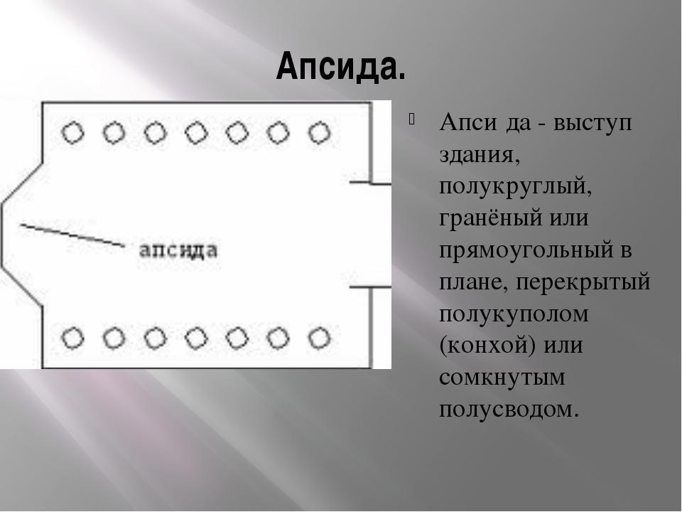 Апсида. Апси́да - выступ здания, полукруглый, гранёный или прямоугольный в пл...