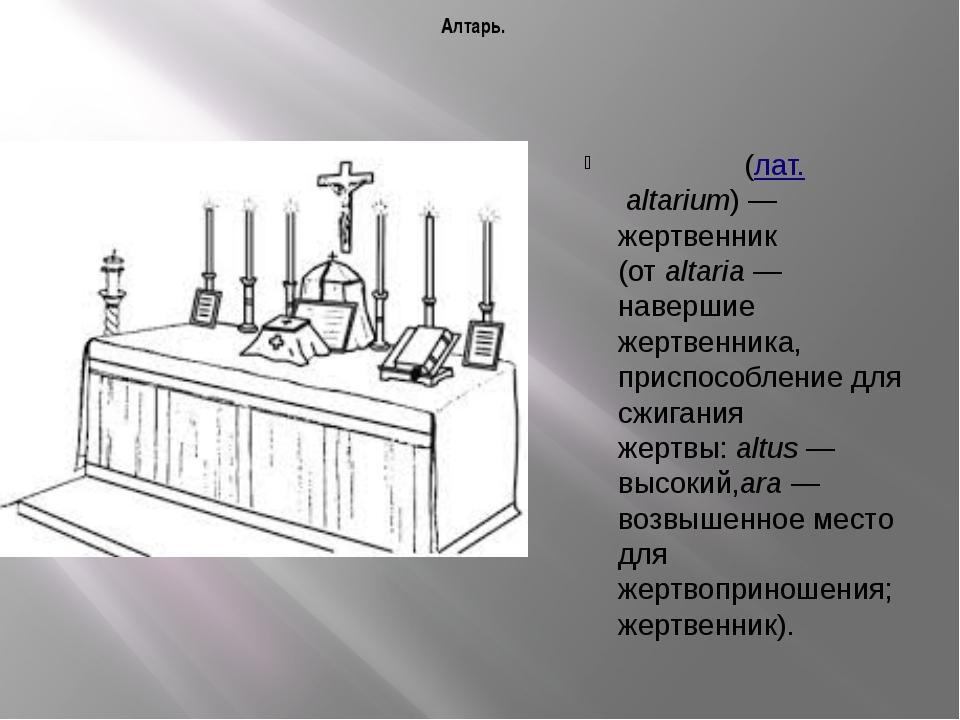 Алтарь. Алта́рь(лат.altarium)— жертвенник (отaltaria— навершие жертвенн...