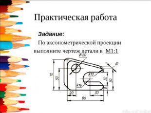 Практическая работа Задание: По аксонометрической проекции выполните чертеж д