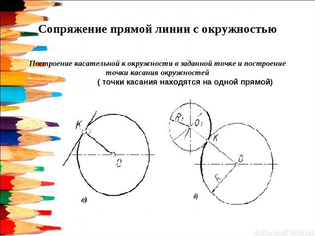 Сопряжение прямой линии с окружностью Построение касательной к окружности в з...