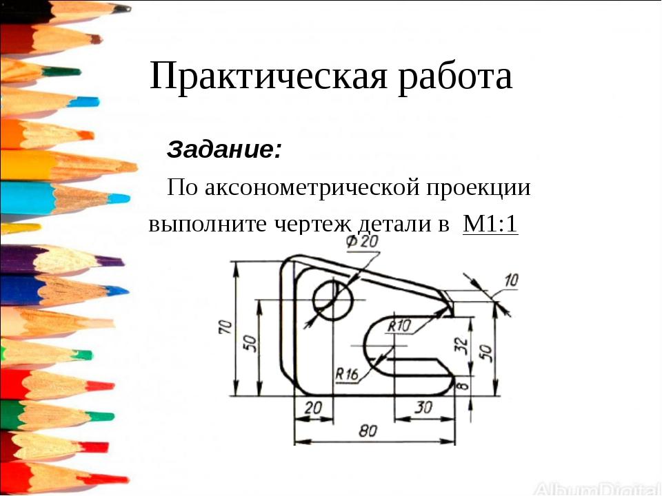 Практическая работа Задание: По аксонометрической проекции выполните чертеж д...