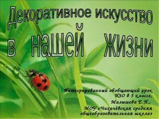 Интегрированный обобщающий урок ИЗО в 5 классе, Малышева Е.П., МОУ «Чихачёвск