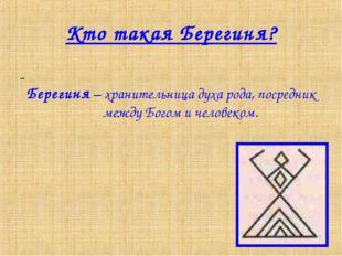 Кто такая Берегиня? Берегиня – хранительница духа рода, посредник между Богом