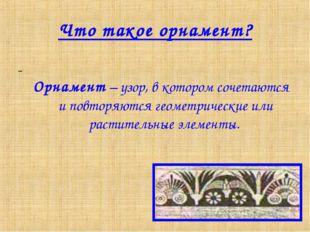 Что такое орнамент? Орнамент – узор, в котором сочетаются и повторяются геоме
